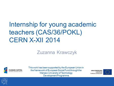 Internship for young academic teachers (CAS/36/POKL) CERN X-XII 2014 Zuzanna Krawczyk This work has been supported by the European Union in the framework.