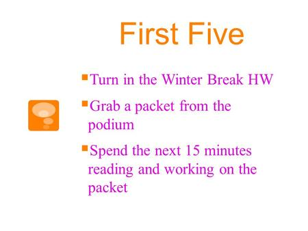 First Five  Turn in the Winter Break HW  Grab a packet from the podium  Spend the next 15 minutes reading and working on the packet.