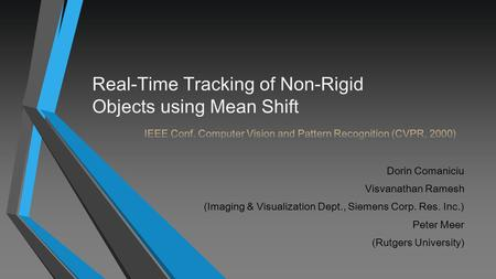 Dorin Comaniciu Visvanathan Ramesh (Imaging & Visualization Dept., Siemens Corp. Res. Inc.) Peter Meer (Rutgers University) Real-Time Tracking of Non-Rigid.