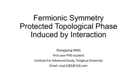 Fermionic Symmetry Protected Topological Phase Induced by Interaction Shangqiang NING First year PHD student Institute For Advanced Study, Tsinghua University.