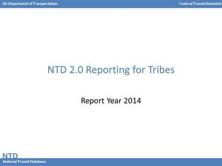 NTD National Transit Database US Department of TransportationFederal Transit Administration NTD 2.0 Reporting for Tribes Report Year 2014.