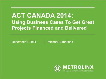 ACT CANADA 2014: Using Business Cases To Get Great Projects Financed and Delivered December 1, 2014| Michael Sutherland.