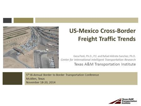 5 th Bi-Annual Border to Border Transportation Conference McAllen, Texas November 18-20, 2014 US-Mexico Cross-Border Freight Traffic Trends Geza Pesti,