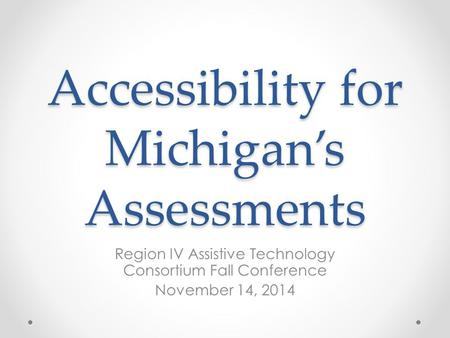 Accessibility for Michigan's Assessments Region IV Assistive Technology Consortium Fall Conference November 14, 2014.