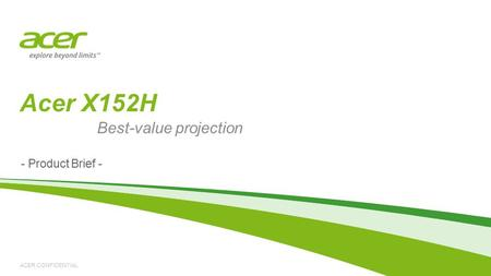 ACER CONFIDENTIAL - Product Brief - Acer X152H Best-value projection.