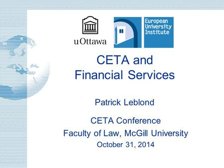 CETA and Financial Services Patrick Leblond CETA Conference Faculty of Law, McGill University October 31, 2014.