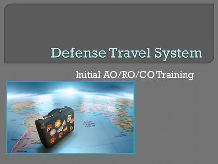 Initial AO/RO/CO Training. To provide initial training and an introduction to DTS and basic travel policies to users and unit leaders to facilitate TAD.
