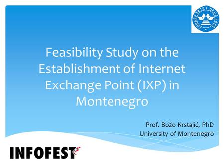 Feasibility Study on the Establishment of Internet Exchange Point (IXP) in Montenegro Prof. Božo Krstajić, PhD University of Montenegro.