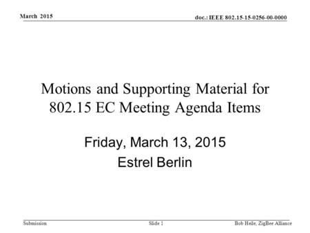 Doc.: IEEE 802.15-15-0256-00-0000 Submission March 2015 Motions and Supporting Material for 802.15 EC Meeting Agenda Items Friday, March 13, 2015 Estrel.