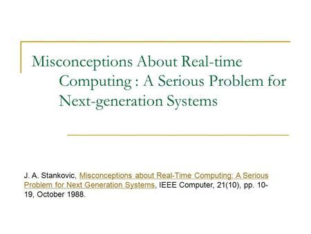 Misconceptions About Real-time Computing : A Serious Problem for Next-generation Systems J. A. Stankovic, Misconceptions about Real-Time Computing: A Serious.