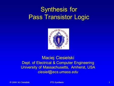  2000 M. CiesielskiPTL Synthesis1 Synthesis for Pass Transistor Logic Maciej Ciesielski Dept. of Electrical & Computer Engineering University of Massachusetts,