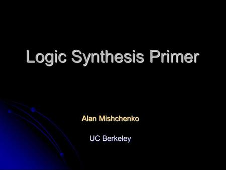 Logic Synthesis Primer Alan Mishchenko UC Berkeley.
