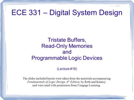 ECE 331 – Digital System Design Tristate Buffers, Read-Only Memories and Programmable Logic Devices (Lecture #16) The slides included herein were taken.