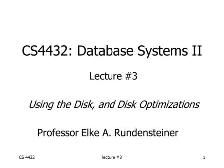 CS 4432lecture #31 CS4432: Database Systems II Lecture #3 Using the Disk, and Disk Optimizations Professor Elke A. Rundensteiner.