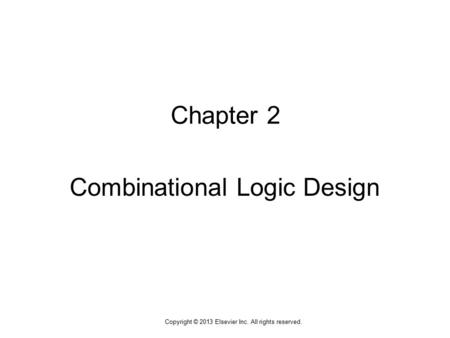 1 Copyright © 2013 Elsevier Inc. All rights reserved. Chapter 2 Combinational Logic Design.
