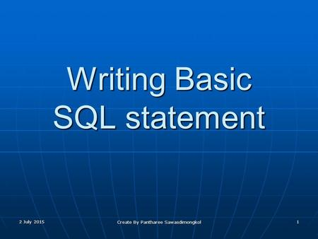 Writing Basic SQL statement 2 July 20152 July 20152 July 20151 Create By Pantharee Sawasdimongkol.