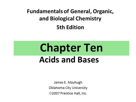 Chapter Ten Acids and Bases Fundamentals of General, Organic, and Biological Chemistry 5th Edition James E. Mayhugh Oklahoma City University  2007 Prentice.