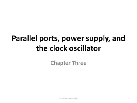 Parallel ports, power supply, and the clock oscillator Chapter Three Dr. Gheith Abandah1.