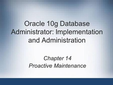 Oracle 10g Database Administrator: Implementation and Administration Chapter 14 Proactive Maintenance.