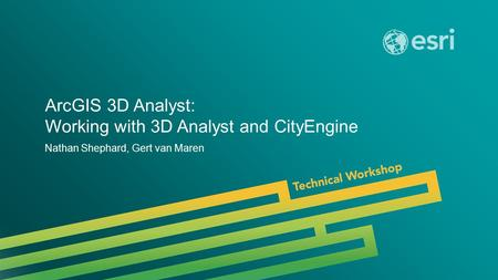 Esri UC 2014 | Technical Workshop | ArcGIS 3D Analyst: Working with 3D Analyst and CityEngine Nathan Shephard, Gert van Maren.