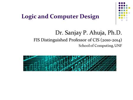 Logic and Computer Design Dr. Sanjay P. Ahuja, Ph.D. FIS Distinguished Professor of CIS (2010-2014) School of Computing, UNF.