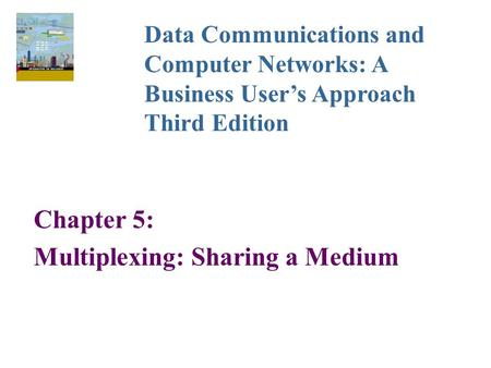 Chapter 5: Multiplexing: Sharing a Medium