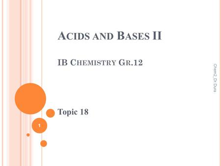 A CIDS AND B ASES II IB C HEMISTRY G R.12 Topic 18 1 Chem2_Dr. Dura.