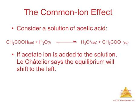Aqueous Equilibria © 2009, Prentice-Hall, Inc. The Common-Ion Effect Consider a solution of acetic acid: If acetate ion is added to the solution, Le Châtelier.
