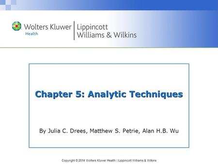 Copyright © 2014 Wolters Kluwer Health | Lippincott Williams & Wilkins Chapter 5: Analytic Techniques By Julia C. Drees, Matthew S. Petrie, Alan H.B. Wu.