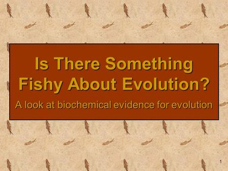 1 Is There Something Fishy About Evolution? A look at biochemical evidence for evolution.