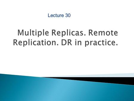 Lecture 30. After completing this chapter, you will be able to:  Explain remote replication technologies ◦ Synchronous and asynchronous  Discuss host.