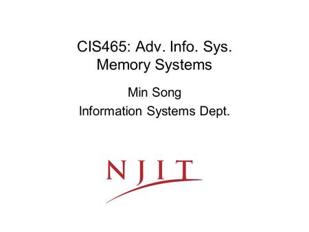 CIS465: Adv. Info. Sys. Memory Systems Min Song Information Systems Dept.