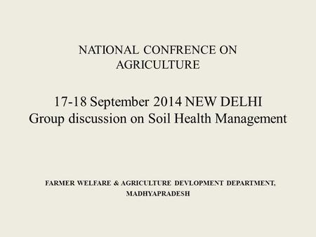 NATIONAL CONFRENCE ON AGRICULTURE 17-18 September 2014 NEW DELHI Group discussion on Soil Health Management FARMER WELFARE & AGRICULTURE DEVLOPMENT DEPARTMENT,