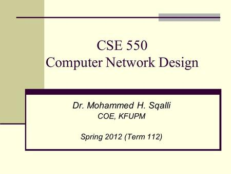 CSE 550 Computer Network Design Dr. Mohammed H. Sqalli COE, KFUPM Spring 2012 (Term 112)