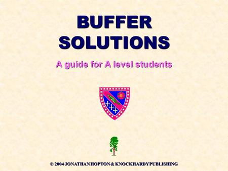 BUFFER SOLUTIONS A guide for A level students © 2004 JONATHAN HOPTON & KNOCKHARDY PUBLISHING.