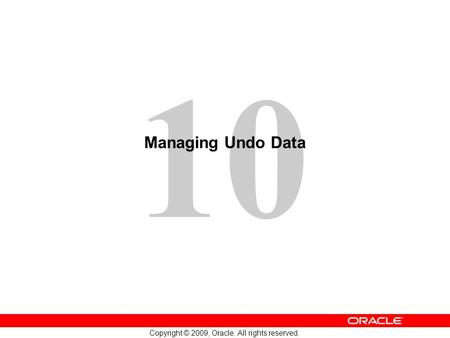 10 Copyright © 2009, Oracle. All rights reserved. Managing Undo Data.