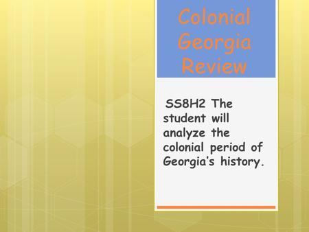 Colonial Georgia Review SS8H2 The student will analyze the colonial period of Georgia's history.