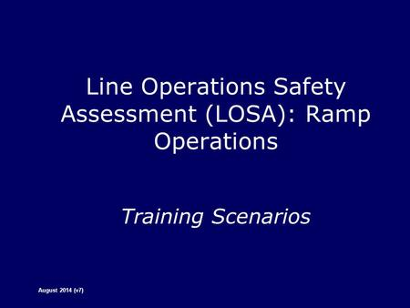 Line Operations Safety Assessment (LOSA): Ramp Operations Training Scenarios August 2014 (v7)