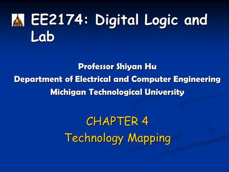 EE2174: Digital Logic and Lab Professor Shiyan Hu Department of Electrical and Computer Engineering Michigan Technological University CHAPTER 4 Technology.