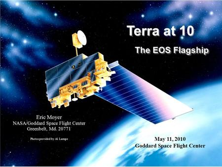Terra at 10 The EOS Flagship Eric Moyer NASA/Goddard Space Flight Center Greenbelt, Md. 20771 Photos provided by Al Lampe May 11, 2010 Goddard Space Flight.