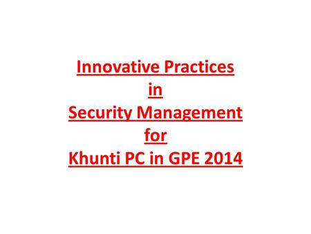 Innovative Practices in Security Management for Khunti PC in GPE 2014.