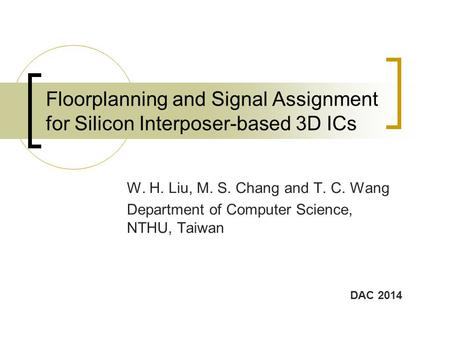 Floorplanning and Signal Assignment for Silicon Interposer-based 3D ICs W. H. Liu, M. S. Chang and T. C. Wang Department of Computer Science, NTHU, Taiwan.