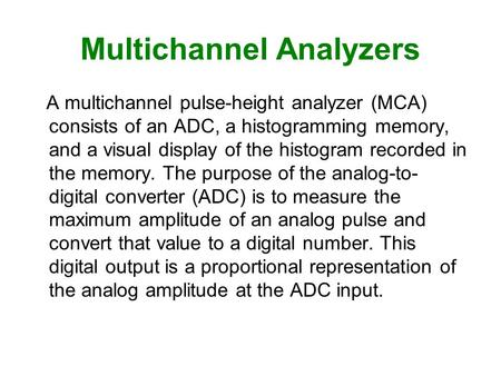 Multichannel Analyzers A multichannel pulse-height analyzer (MCA) consists of an ADC, a histogramming memory, and a visual display of the histogram recorded.