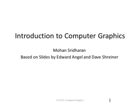 Introduction to Computer Graphics Mohan Sridharan Based on Slides by Edward Angel and Dave Shreiner CS4395: Computer Graphics 1.