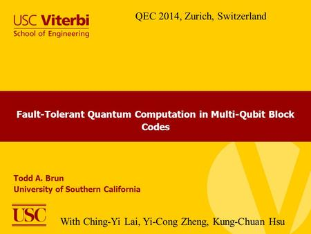 Fault-Tolerant Quantum Computation in Multi-Qubit Block Codes Todd A. Brun University of Southern California QEC 2014, Zurich, Switzerland With Ching-Yi.