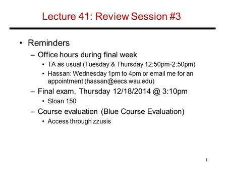 Lecture 41: Review Session #3 Reminders –Office hours during final week TA as usual (Tuesday & Thursday 12:50pm-2:50pm) Hassan: Wednesday 1pm to 4pm or.