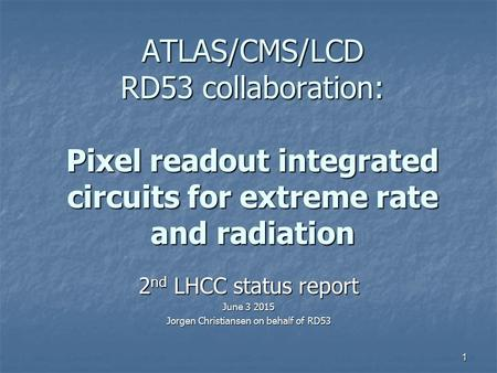ATLAS/CMS/LCD RD53 collaboration: Pixel readout integrated circuits for extreme rate and radiation 2 nd LHCC status report June 3 2015 Jorgen Christiansen.