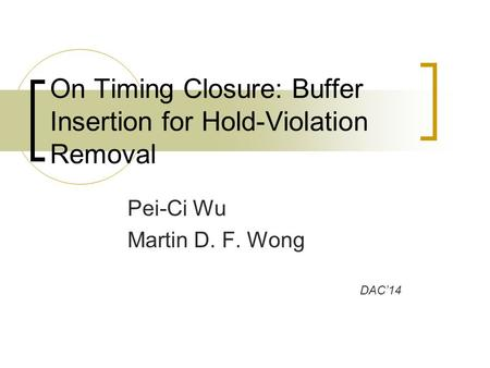 Pei-Ci Wu Martin D. F. Wong On Timing Closure: Buffer Insertion for Hold-Violation Removal DAC'14.