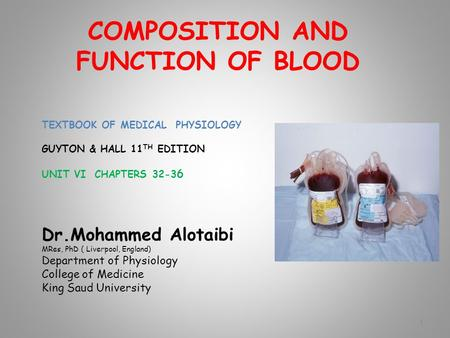 COMPOSITION AND FUNCTION OF BLOOD TEXTBOOK OF MEDICAL PHYSIOLOGY GUYTON & HALL 11 TH EDITION UNIT VI CHAPTERS 32-3 6 Dr.Mohammed Alotaibi MRes, PhD ( Liverpool,
