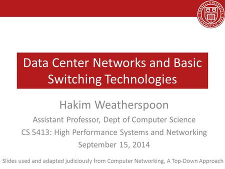 Data Center Networks and Basic Switching Technologies Hakim Weatherspoon Assistant Professor, Dept of Computer Science CS 5413: High Performance Systems.